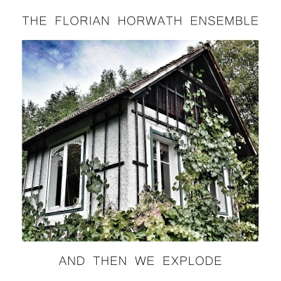 The Florian Horwath Ensemble – And Then We Explode