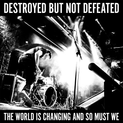 Destroyed But Not Defeated – The World Is Changing And So Must We